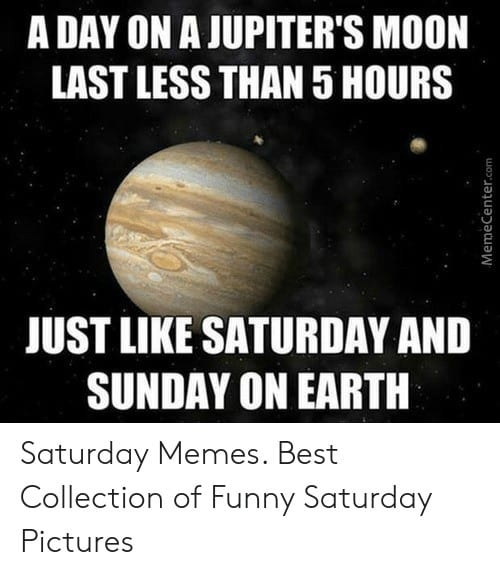 Saturday Memes a day on a jupiters moon last less than 5 49315222