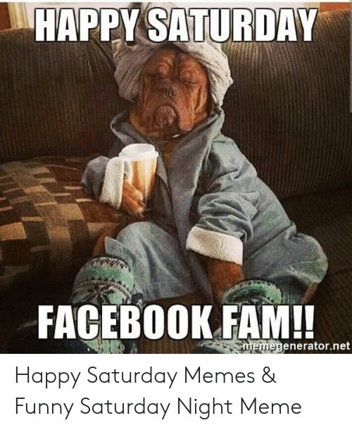 Saturday Memes happy saturday facebook fam megenerator net happy saturday memes funny 51666731